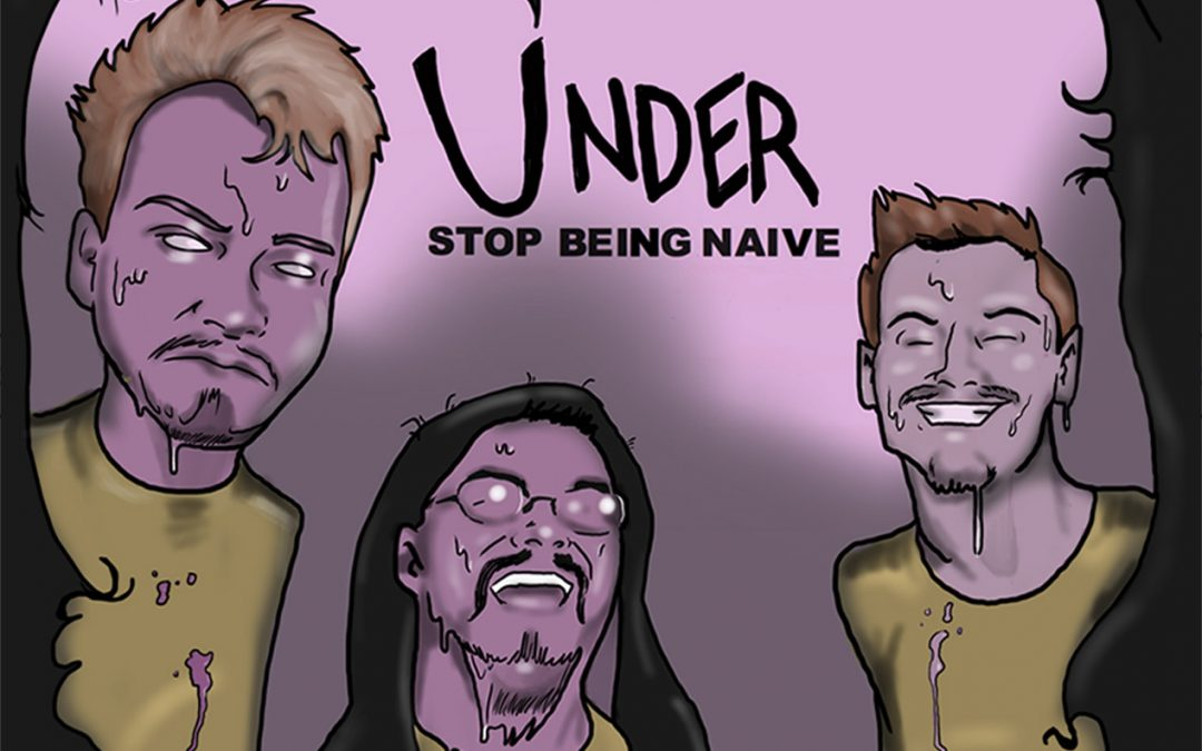 Under: Stop Being Naive (2018)